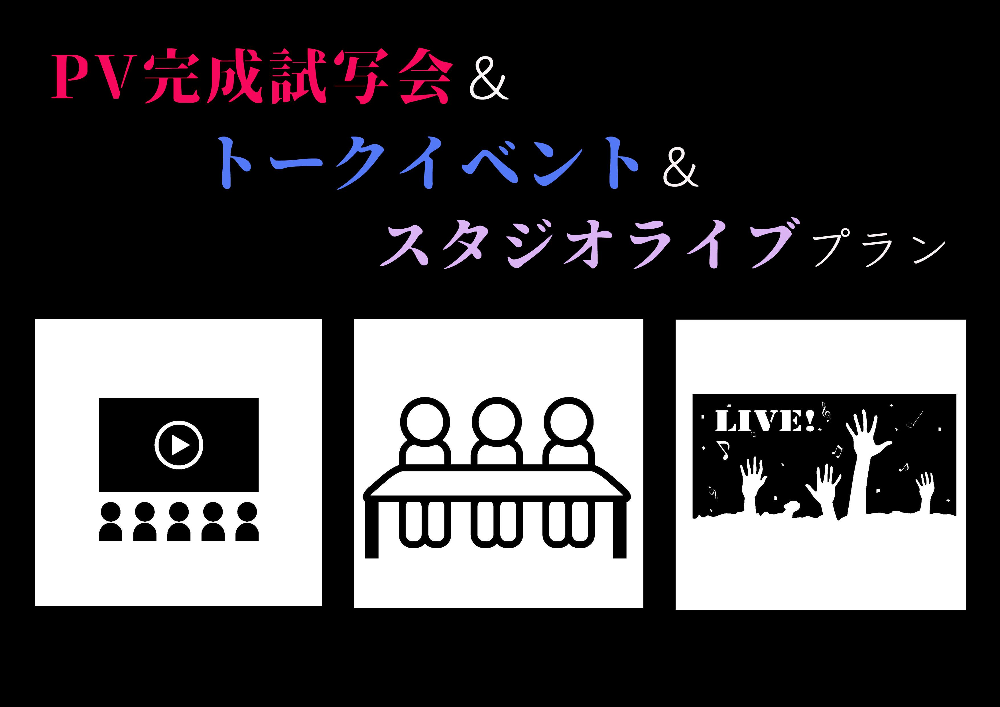 【 PV完成試写会&トークイベント&スタジオライブプラン 】
