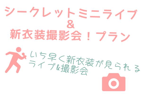 <シークレットミニライブ&新衣装撮影会! プラン>  限定10名