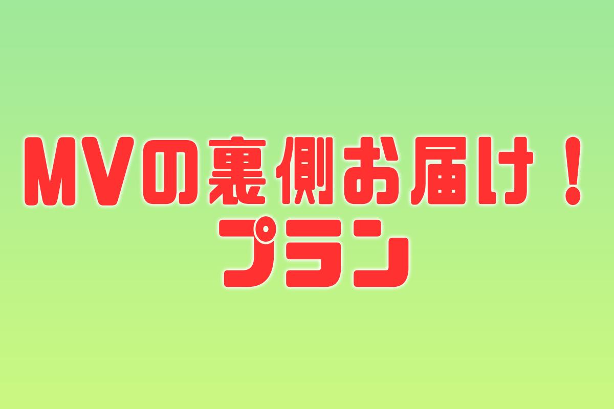 <MVの裏側お届け! プラン>