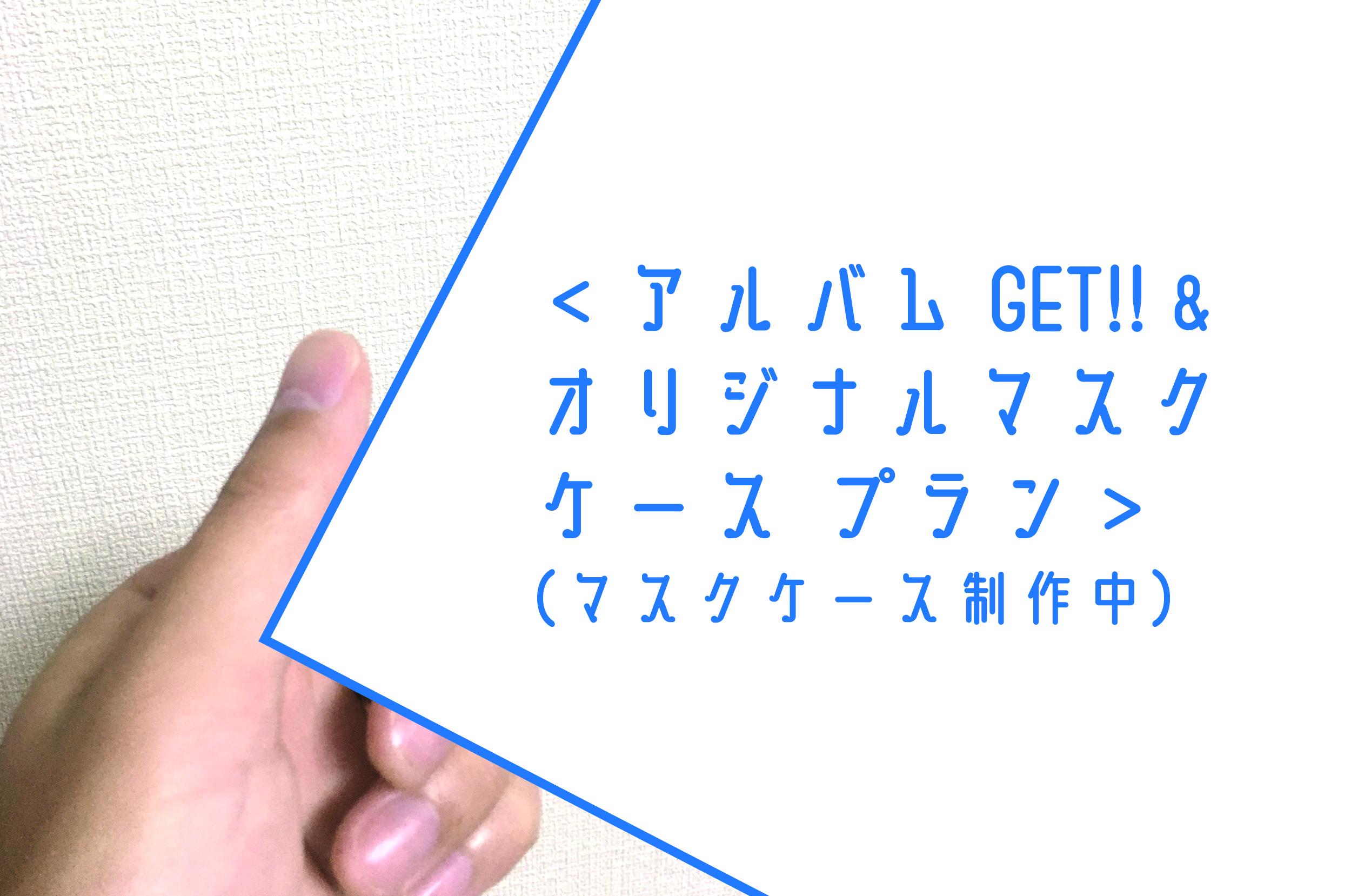 <アルバムGET!! & オリジナルマスクケース プラン>