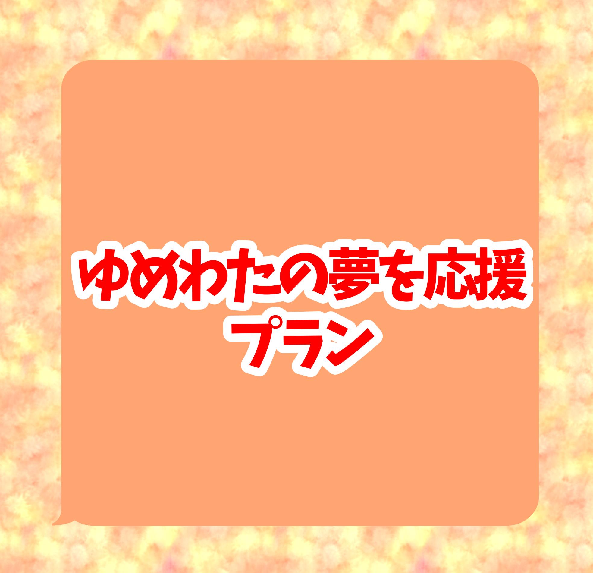 <ゆめのわたしの夢を応援プラン>