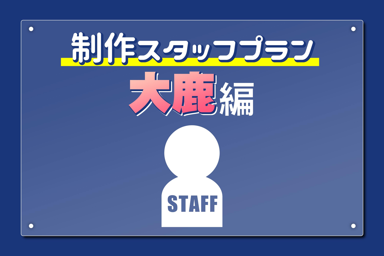 <制作スタッフプラン 大鹿編>