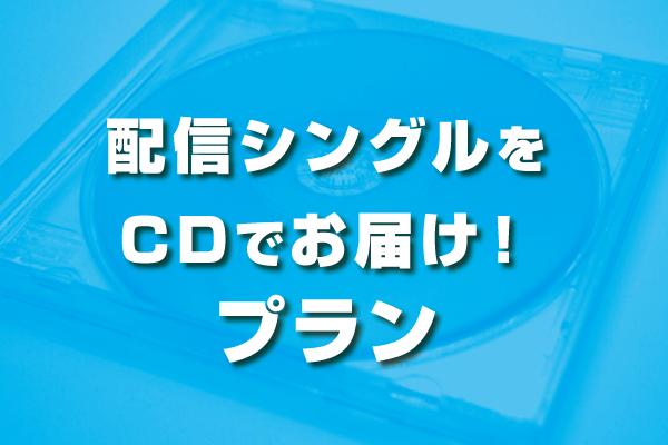 <配信シングルをCDでお届け! プラン>