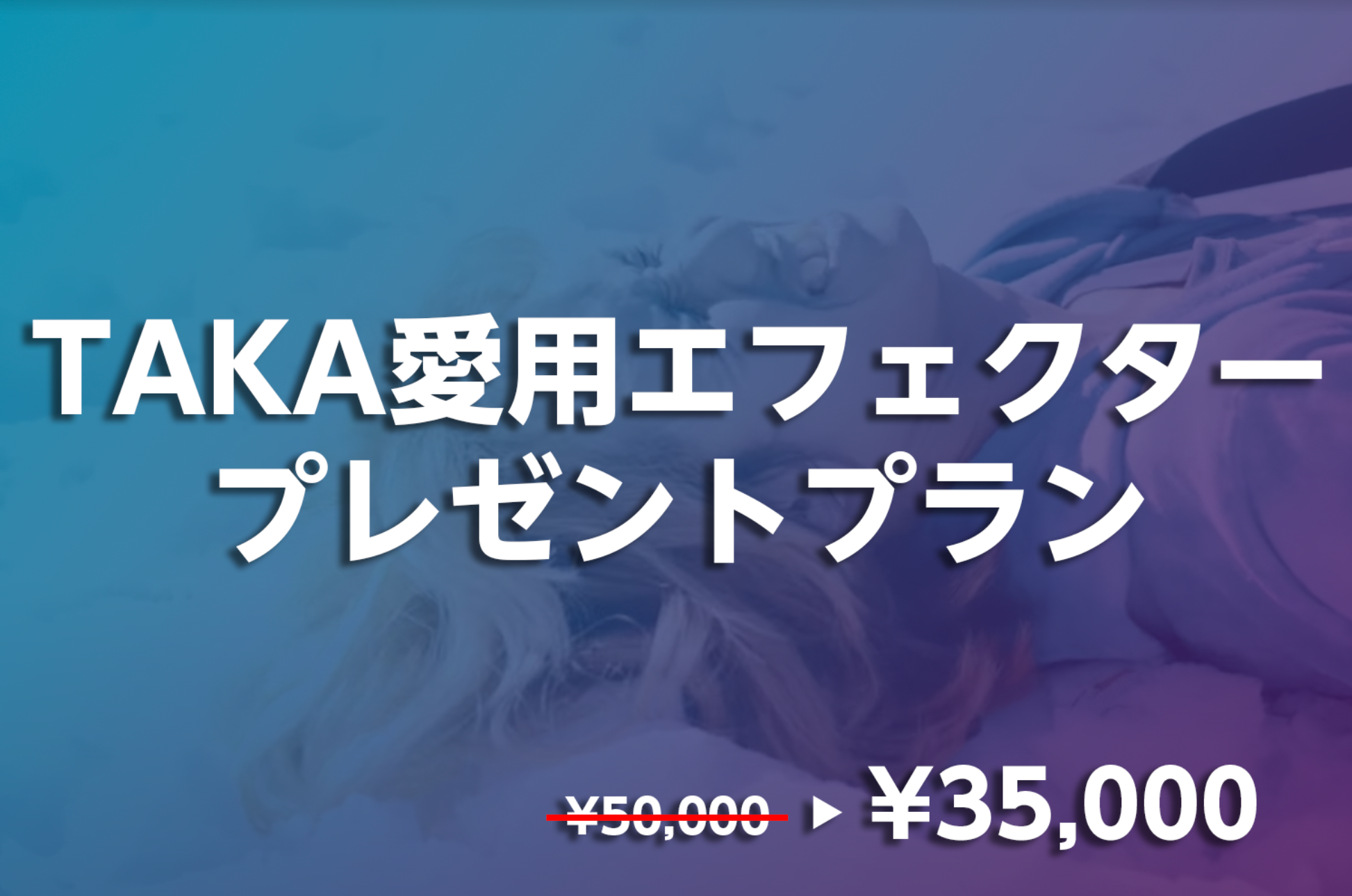 30%OFF<TAKA愛用エフェクタープレゼント プラン>