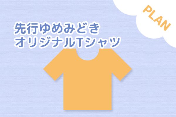 <先行ゆめみどきオリジナルTシャツ プラン>