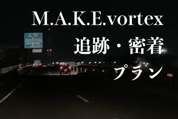 <M.A.K.E.vortex追跡・密着 プラン>