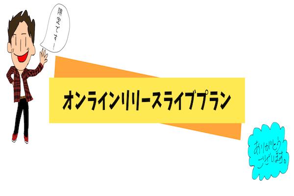 <最速オンラインリリースライブ プラン>限定10名