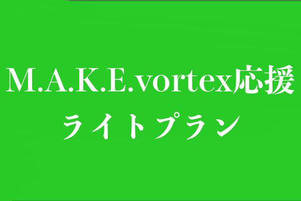<M.A.K.E.vortex応援 ライトプラン>