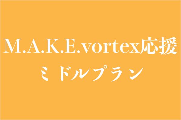 <M.A.K.E.vortex応援 ミドルプラン>