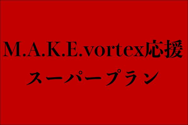 <M.A.K.E.vortex応援 スーパープラン>