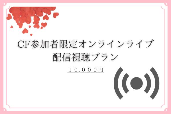 <CF参加者限定オンラインライブ配信視聴 プラン>