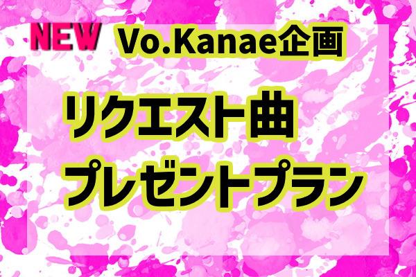 <【Vo.Kanae企画】リクエスト曲プレゼント プラン> 限定3名