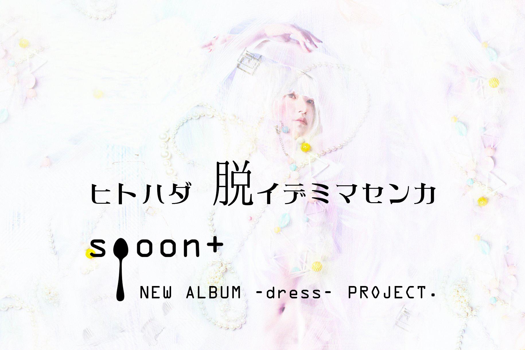 ■■音楽を着て、服を聴く■■spoon+ NEWALBUM「dress」制作プロジェクト■■ヒトハダ脱イデミマセンカ?■■