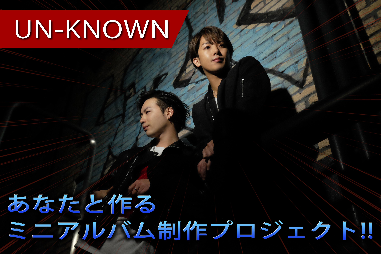 【UN-KNOWN】あなたと作るミニアルバム制作プロジェクト!!