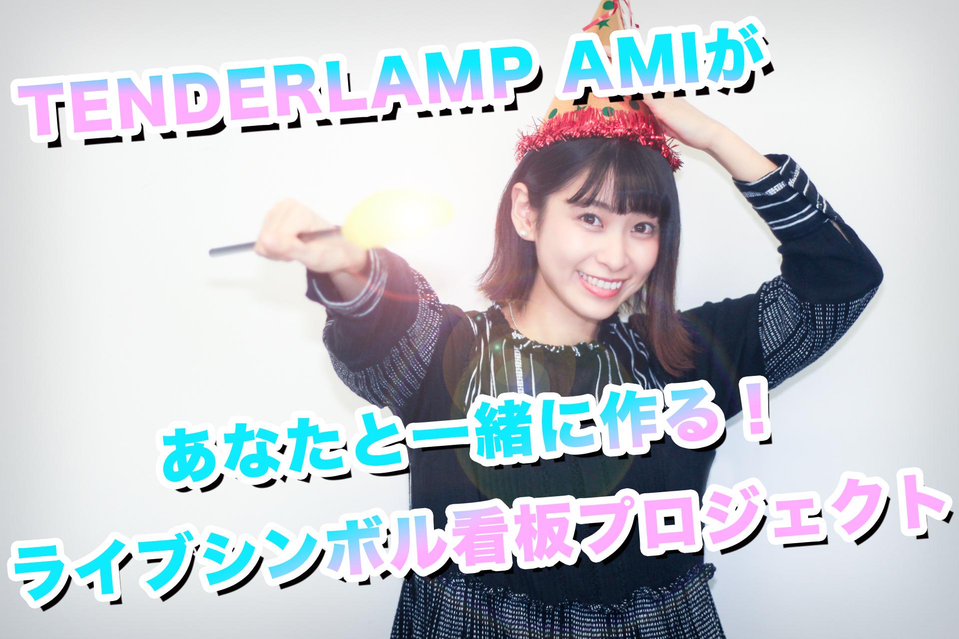 [活動1周年感謝企画] TENDERLAMP AMIがあなたと一緒に作る!ライブシンボル看板プロジェクト