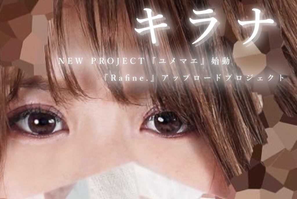 キラナNEW PROJECT 『ユメマエ』始動&『Rafine.』アップロードプロジェクト