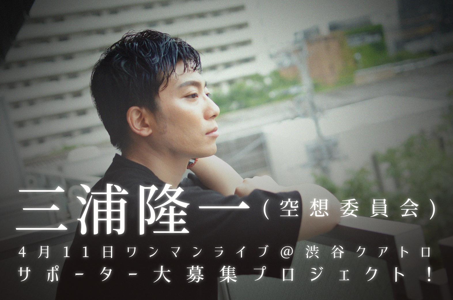 4月11日開催!「三浦隆一(空想委員会)」のワンマンライブ@渋谷クラブクアトロを一緒に楽しんでくれるサポーター大募集プロジェクト!