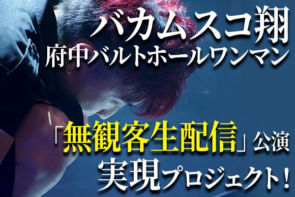 【バカムスコ翔】府中バルトホールワンマン「無観客生配信」公演実現プロジェクト!