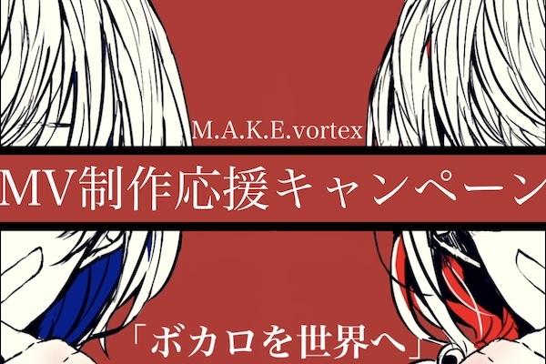 【M.A.K.E.vortex】ボーカロイドの魅力を世界に発信したい!MV制作応援キャンペーン